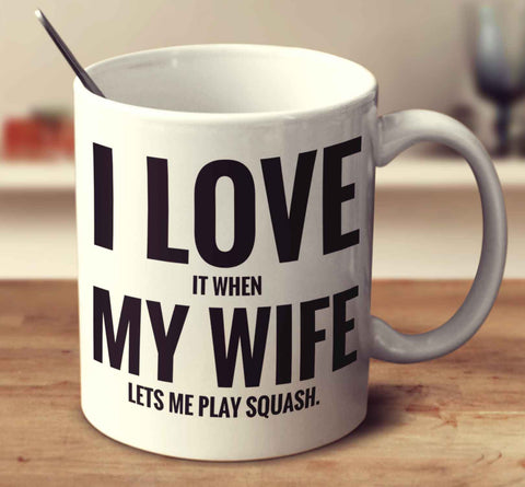I Love It When My Wife Lets Me Play Squash