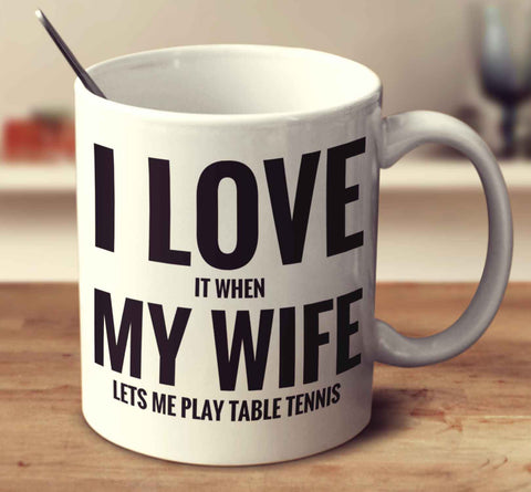 I Love It When My Wife Lets Me Play Table Tennis