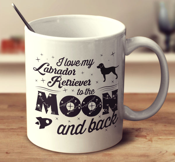 I Love My Labrador Retriever To The Moon And Back