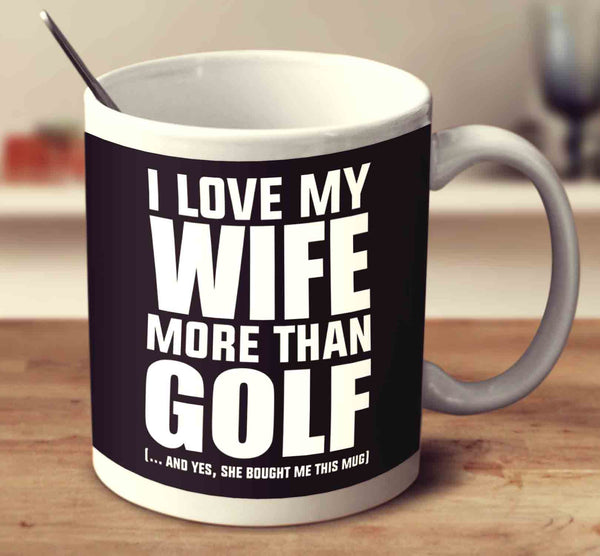 I Love My Wife More Than Golf