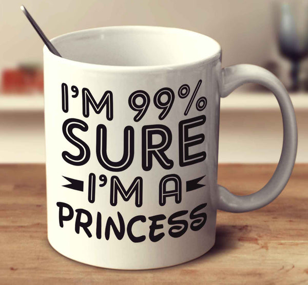 I'm 99 Percent Sure I'm A Princess