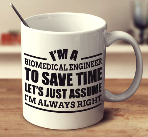 I'm A Biomedical Engineer To Save Time Let's Just Assume I'm Always Right