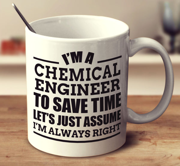 I'm A Chemical Engineer To Save Time Let's Just Assume I'm Always Right