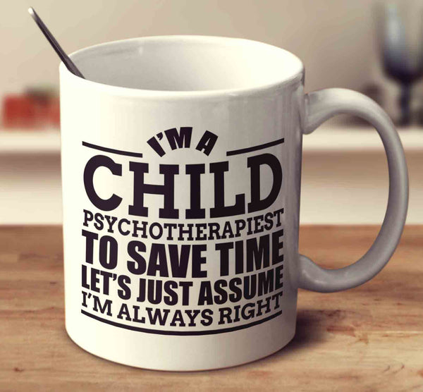 I'm A Child Psychotherapist To Save Time Let's Just Assume I'm Always Right