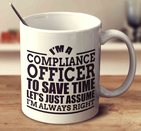 I'm A Compliance Officer To Save Time Let's Just Assume I'm Always Right