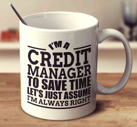 I'm A Credit Manager To Save Time Let's Just Assume I'm Always Right