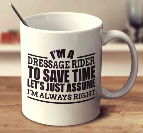 I'm A Dressage To Save Time Let's Just Assume I'm Always Right