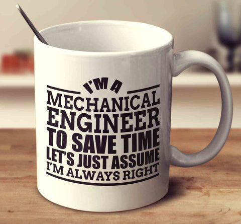 I'm A Mechanical Engineer To Save Time Let's Just Assume I'm Always Right