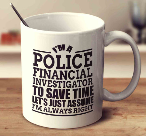 im a police financial investigator to save time lets just assume im financial investigator