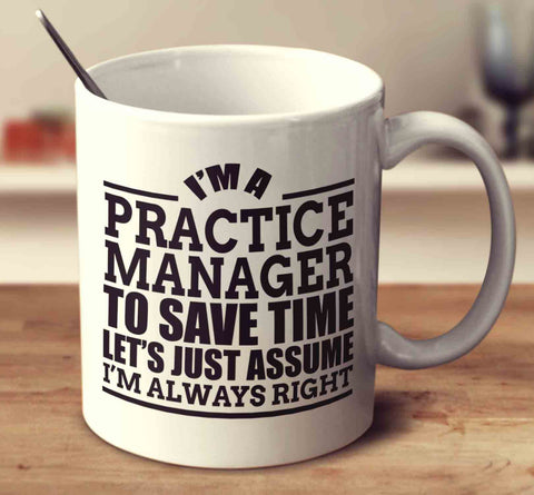 I'm A Practice Manager To Save Time Let's Just Assume I'm Always Right