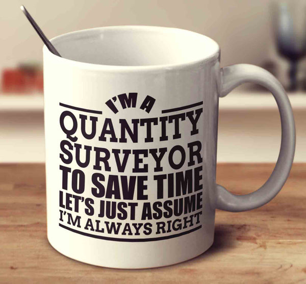 I'm A Quantity Surveyor To Save Time Let's Just Assume I'm Always Right