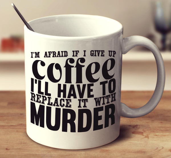 I'm Afraid If I Give Up Coffee I'll Have To Replace It With Murder