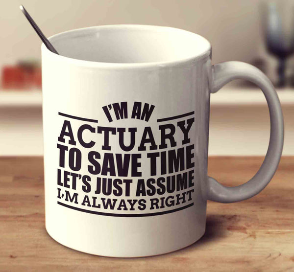 I'm An Actuary To Save Time Let's Just Assume I'm Always Right