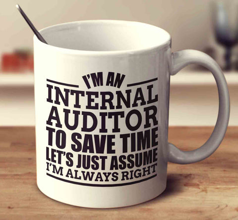 I'm An Internal Auditor To Save Time Let's Just Assume I'm Always Right