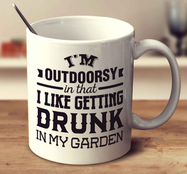 I'm Outdoorsy In That I Like Getting Drunk In My Garden