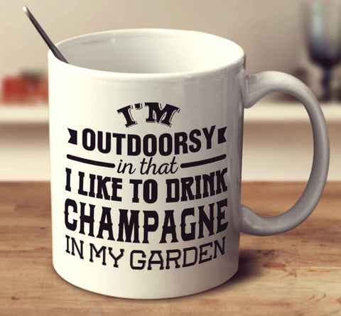 I'm Outdoorsy In That I Like To Drink Champagne In My Garden