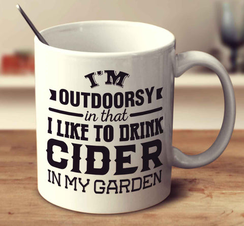 I'm Outdoorsy In That I Like To Drink Cider In My Garden
