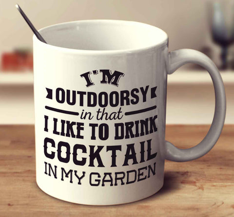 I'm Outdoorsy In That I Like To Drink Cocktail In My Garden
