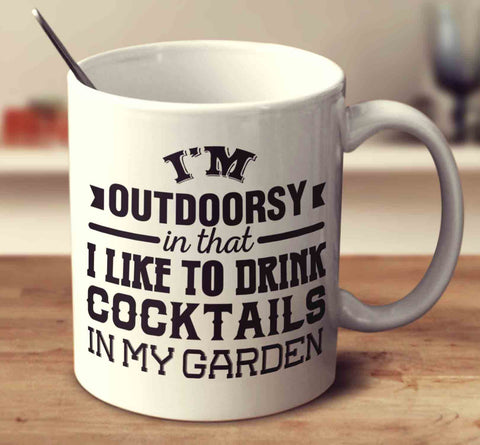 I'm Outdoorsy In That I Like To Drink Cocktails In My Garden