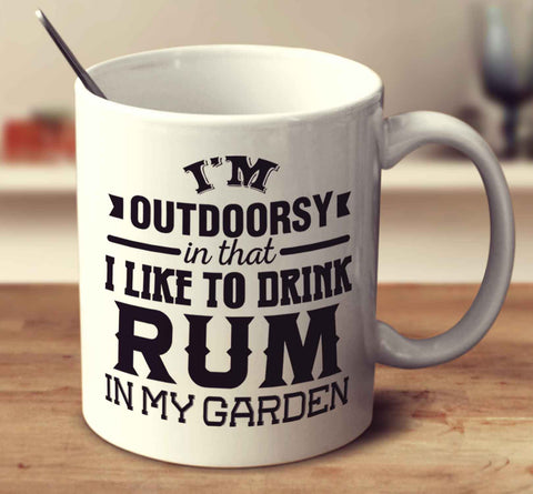 I'm Outdoorsy In That I Like To Drink Rum In My Garden
