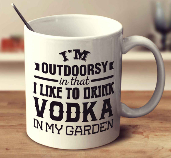 I'm Outdoorsy In That I Like To Drink Vodka In My Garden