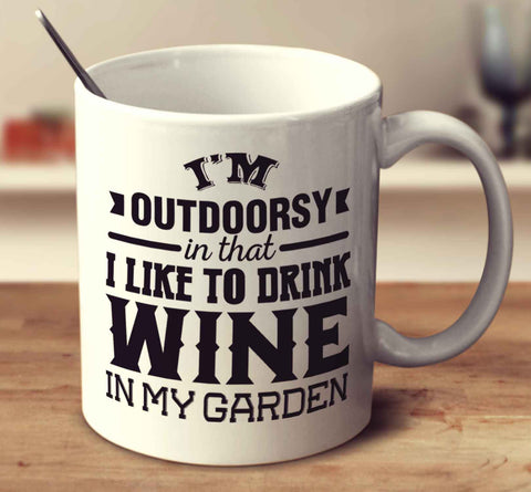 I'm Outdoorsy In That I Like To Drink Wine In My Garden
