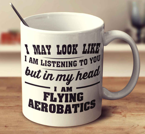I May Look Like I Am Listening To You But In My Head I Am Flying Aerobatics