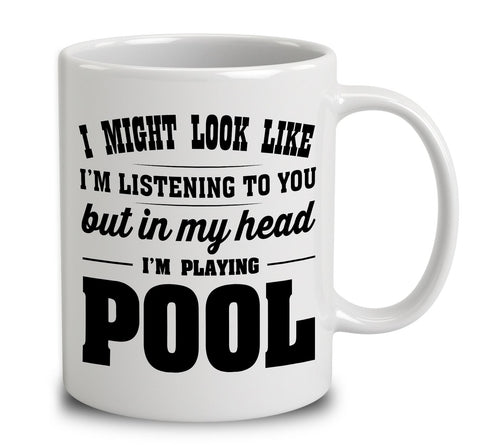 I Might Look Like I'm Listening To You, But In My Head I'm Playing Pool