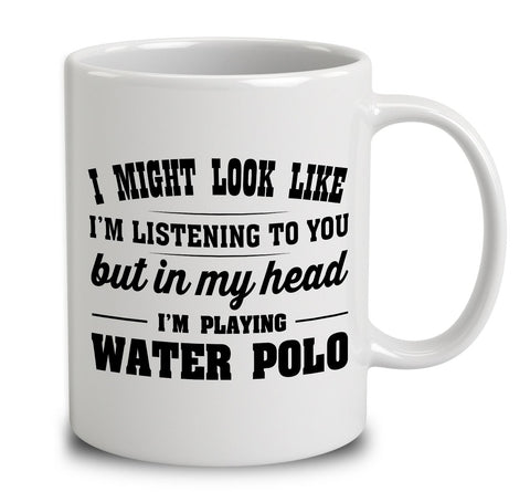 I Might Look Like I'm Listening To You, But In My Head I'm Playing Water Polo
