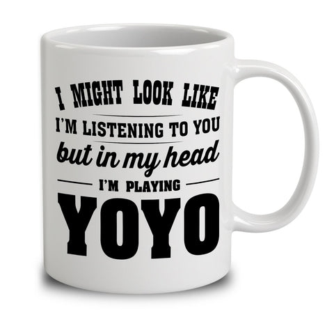 I Might Look Like I'm Listening To You, But In My Head I'm Playing Yoyo