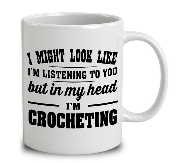 I Might Look Like I'm Listening To You, But In My Head I'm Crocheting