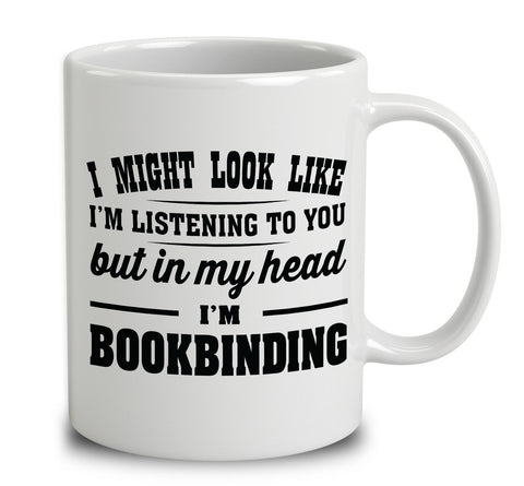 I Might Look Like I'm Listening To You, But In My Head I'm Bookbinding