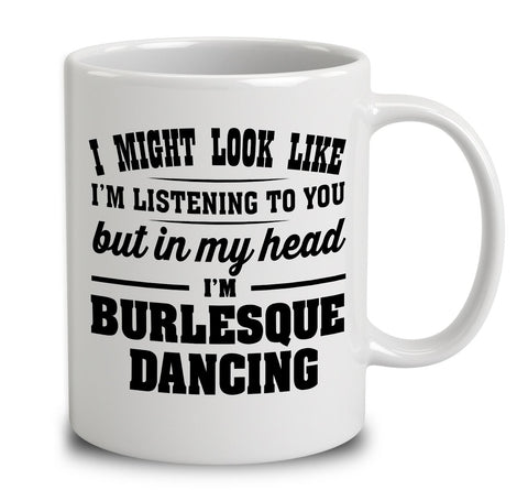 I Might Look Like I'm Listening To You, But In My Head I'm Burlesque Dancing