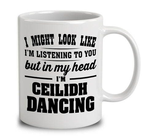 I Might Look Like I'm Listening To You, But In My Head I'm Ceilidh Dancing