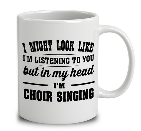I Might Look Like I'm Listening To You, But In My Head I'm Choir Singing