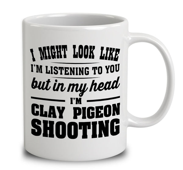 I Might Look Like I'm Listening To You, But In My Head I'm Clay Pigeon Shooting