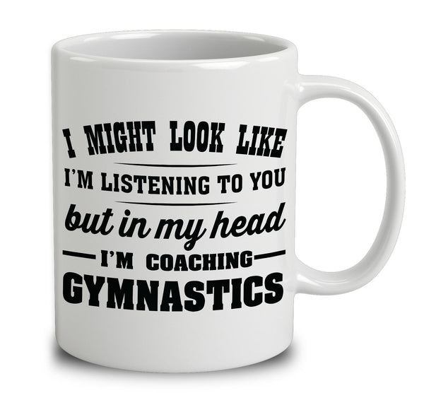 I Might Look Like I'm Listening To You, But In My Head I'm Coaching Gymnastics