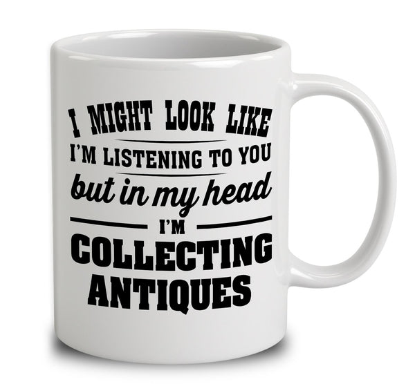 I Might Look Like I'm Listening To You, But In My Head I'm Collecting Antiques