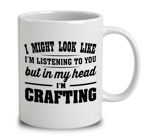 I Might Look Like I'm Listening To You, But In My Head I'm Crafting