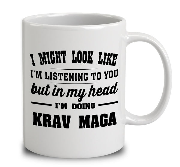 I Might Look Like I'm Listening To You, But In My Head I'm Doing Krav Maga