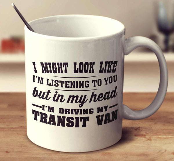 I Might Look Like I'm Listening To You, But In My Head I'm Driving My Transit Van