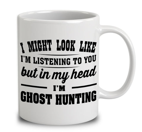 I Might Look Like I'm Listening To You, But In My Head I'm Ghost Hunting
