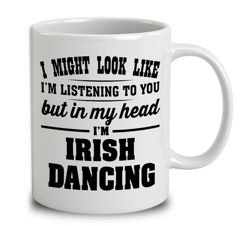 I Might Look Like I'm Listening To You, But In My Head I'm Irish Dancing