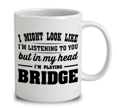I Might Look Like I'm Listening To You, But In My Head I'm Playing Bridge