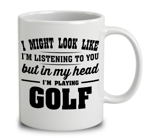 I Might Look Like I'm Listening To You, But In My Head I'm Playing Golf
