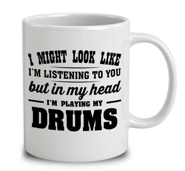 I Might Look Like I'm Listening To You, But In My Head I'm Playing My Drums