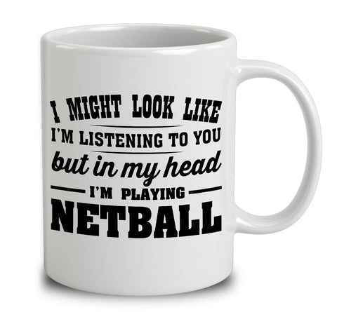 I Might Look Like I'm Listening To You, But In My Head I'm Playing Netball