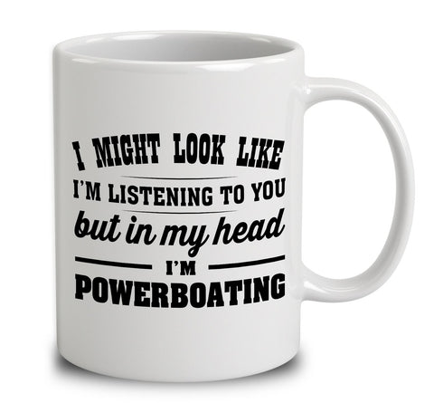 I Might Look Like I'm Listening To You, But In My Head I'm Powerboating