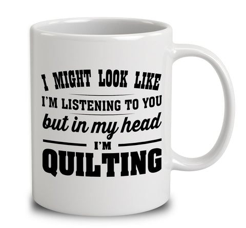 I Might Look Like I'm Listening To You, But In My Head I'm Quilting