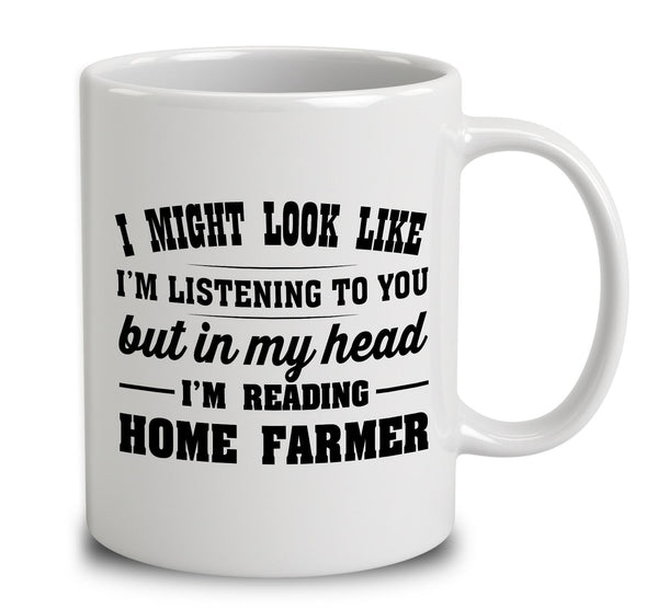 I Might Look Like I'm Listening To You, But In My Head I'm Reading Home Farmer